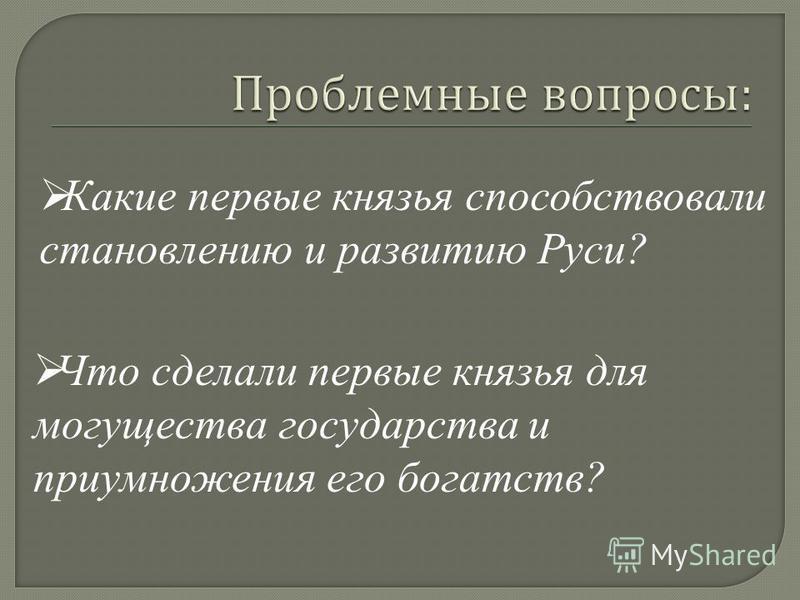 Какие первые князья способствовали становлению и развитию Руси? Что сделали первые князья для могущества государства и приумножения его богатств?