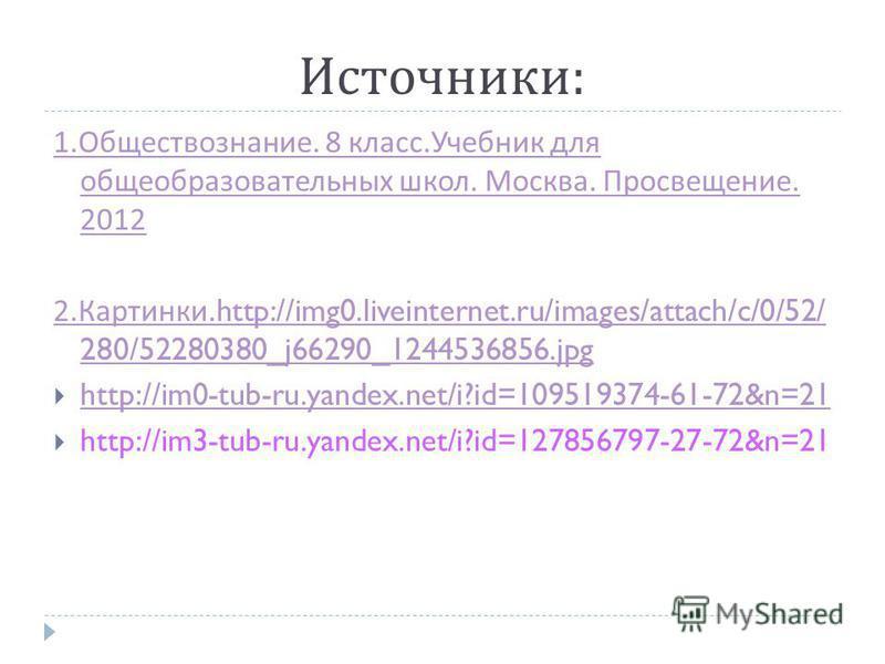 Источники : 1. Обществознание. 8 класс. Учебник для общеобразовательных школ. Москва. Просвещение. 2012 2. Картинки.http://img0.liveinternet.ru/images/attach/c/0/52/ 280/52280380_j66290_1244536856. jpg http://im0-tub-ru.yandex.net/i?id=109519374-61-7