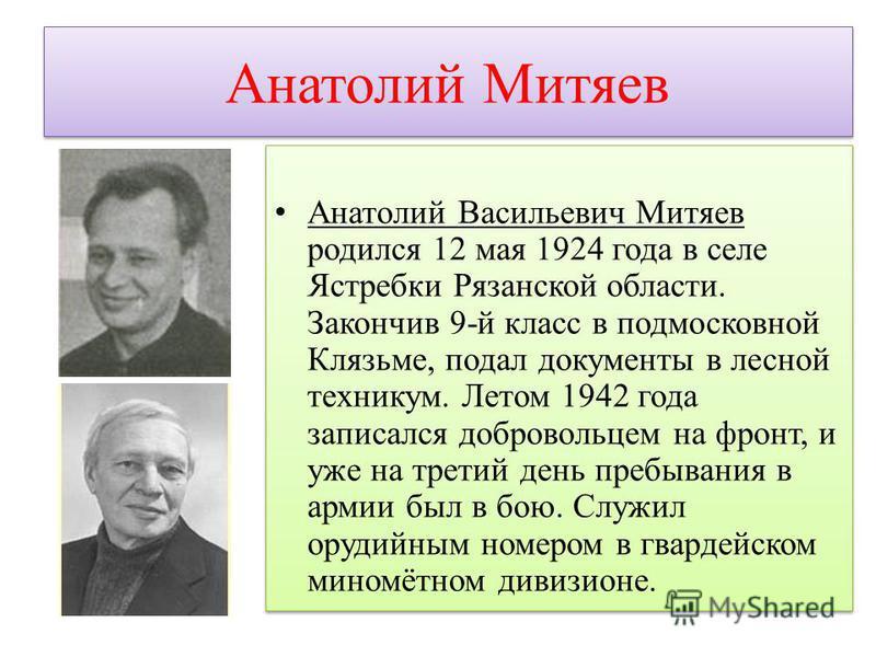 Анатолий Митяев Анатолий Васильевич Митяев родился 12 мая 1924 года в селе Ястребки Рязанской области. Закончив 9-й класс в подмосковной Клязьме, подал документы в лесной техникум. Летом 1942 года записался добровольцем на фронт, и уже на третий день