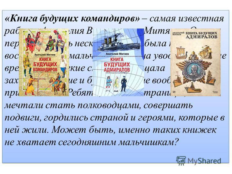 «Книга будущих командиров» – самая известная работа Анатолия Васильевича Митяева. Она переиздавалась несколько раз и была невероятно востребована мальчишками. Она уводила в другие времена и далекие страны, обещала захватывающие и будоражащие воображе