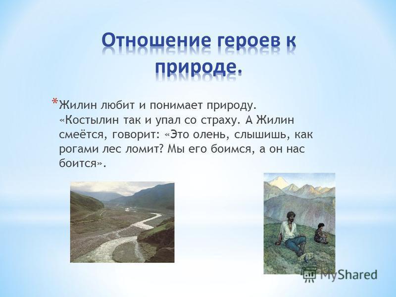 * Жилин любит и понимает природу. «Костылин так и упал со страху. А Жилин смеётся, говорит: «Это олень, слышишь, как рогами лес ломит? Мы его боимся, а он нас боится».