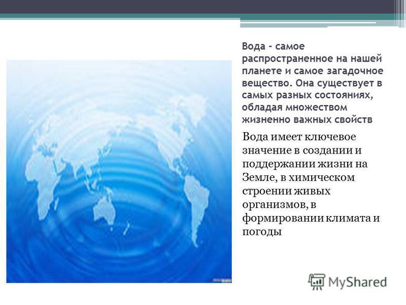 Вода - самое распространенное на нашей планете и самое загадочное вещество. Она существует в самых разных состояниях, обладая множеством жизненно важных свойств Вода имеет ключевое значение в создании и поддержании жизни на Земле, в химическом строен