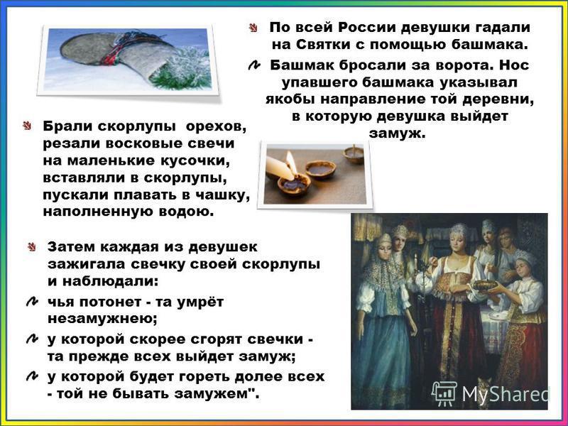Затем каждая из девушек зажигала свечку своей скорлупы и наблюдали: чья потонет - та умрёт незамужнею; у которой скорее сгорят свечки - та прежде всех выйдет замуж; у которой будет гореть долее всех - той не бывать замужем
