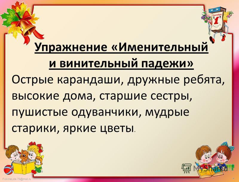 FokinaLida.75@mail.ru Упражнение «Именительный и винительный падежи» Острие карандаши, дружние ребята, высокие дома, старшие сестры, пушистие одуванчики, мудрие старики, яркие цветы.