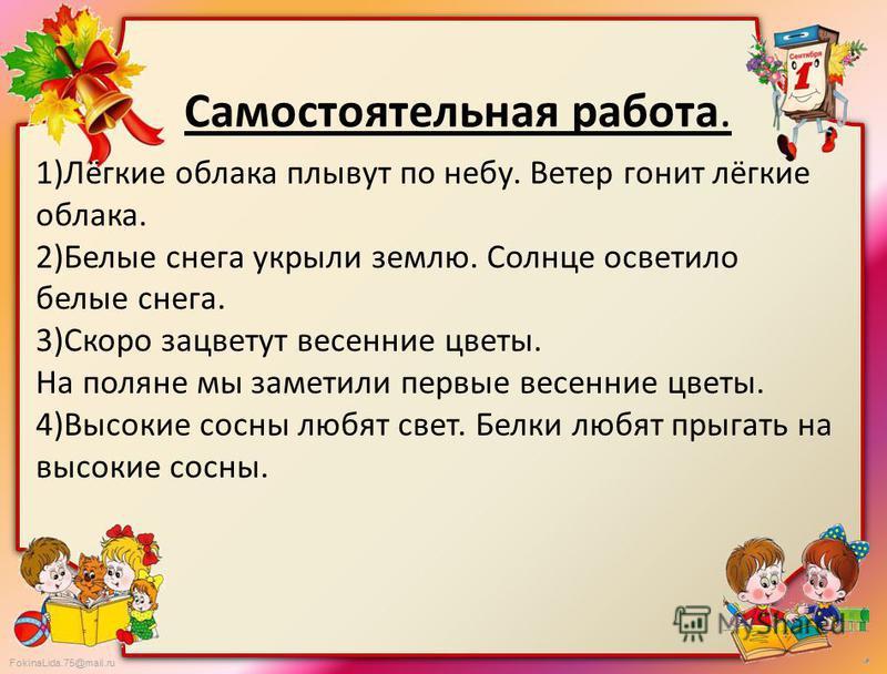 FokinaLida.75@mail.ru Самостоятельная работа. 1)Лёгкие облака плывут по небу. Ветер гонит лёгкие облака. 2)Белие снега укрыли землю. Солнце осветило белие снега. 3)Скоро зацветут весенние цветы. На поляне мы заметили первие весенние цветы. 4)Высокие