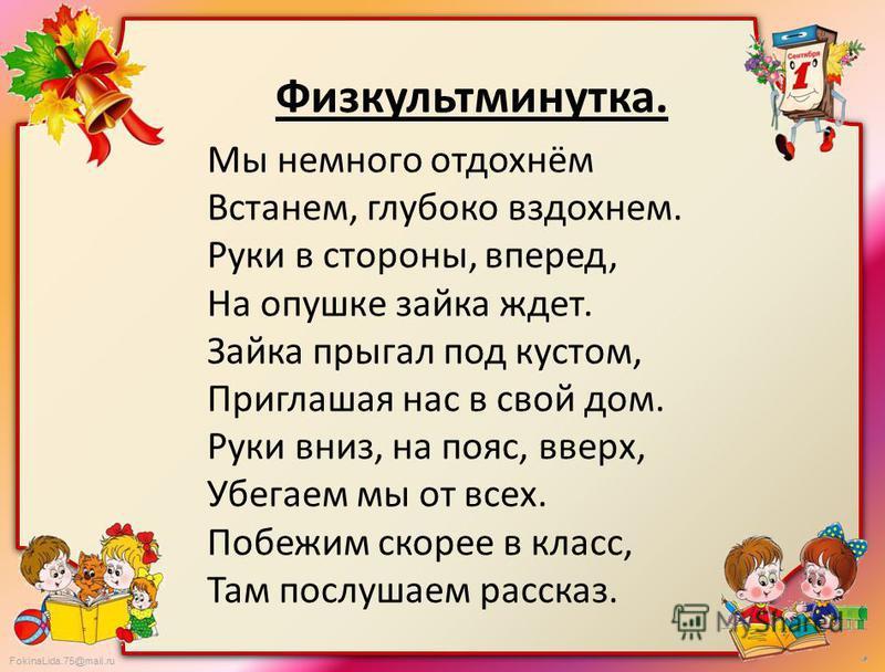 FokinaLida.75@mail.ru Физкультминутка. Мы немного отдохнём Встанем, глубоко вздохнем. Руки в стороны, вперед, На опушке зайка ждет. Зайка прыгал под кустом, Приглашая нас в свой дом. Руки вниз, на пояс, вверх, Убегаем мы от всех. Побежим скорее в кла