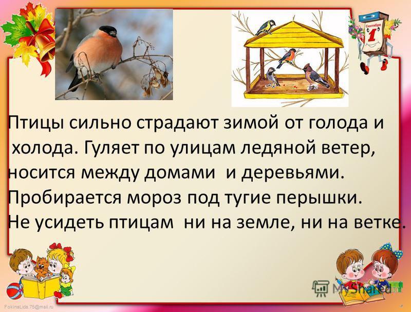 FokinaLida.75@mail.ru Птицы сильно страдают зимой от голода и холода. Гуляет по улицам ледяной ветер, носится между домами и деревьями. Пробирается мороз под тугие перышки. Не усидеть птицам ни на земле, ни на ветке.