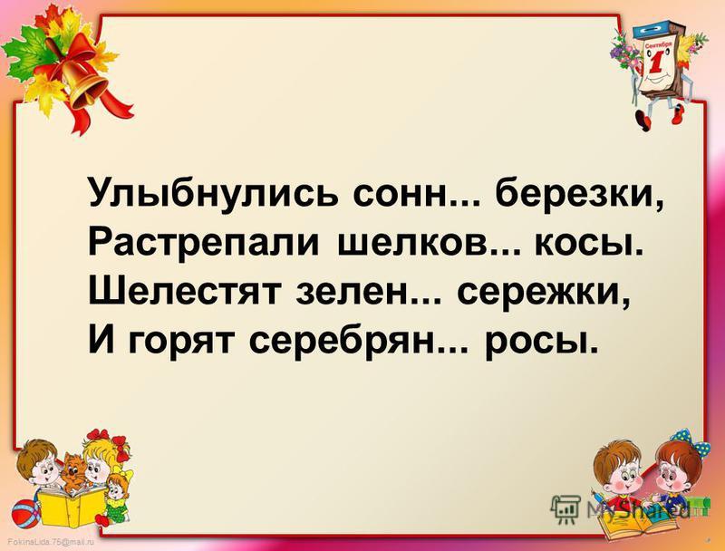 FokinaLida.75@mail.ru Улыбнулись сон... березки, Растрепали шелков... косы. Шелестят зелен... сережки, И горят серебряние... росы.