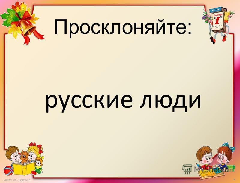 FokinaLida.75@mail.ru Просклоняйте: русские люди