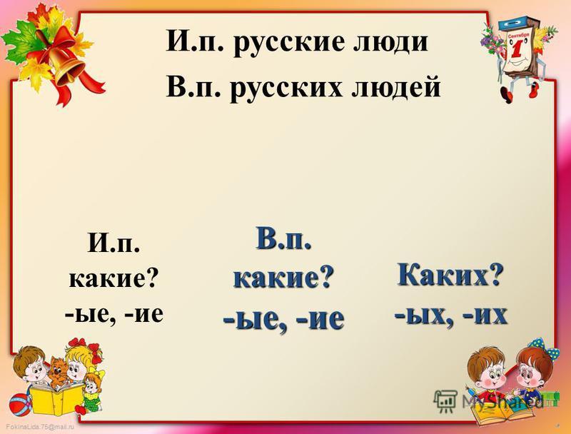 FokinaLida.75@mail.ru И.п. русские люди В.п. русских людей И.п. какие? -ие, -ие В.п. какие? -ие, -ие Каких? -ых, -их