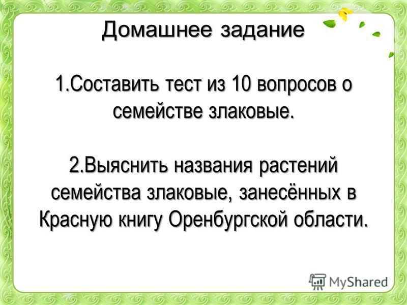 Домашнее задание 1. Составить тест из 10 вопросов о семействе злаковые. 2. Выяснить названия растений семейства злаковые, занесённых в Красную книгу Оренбургской области.