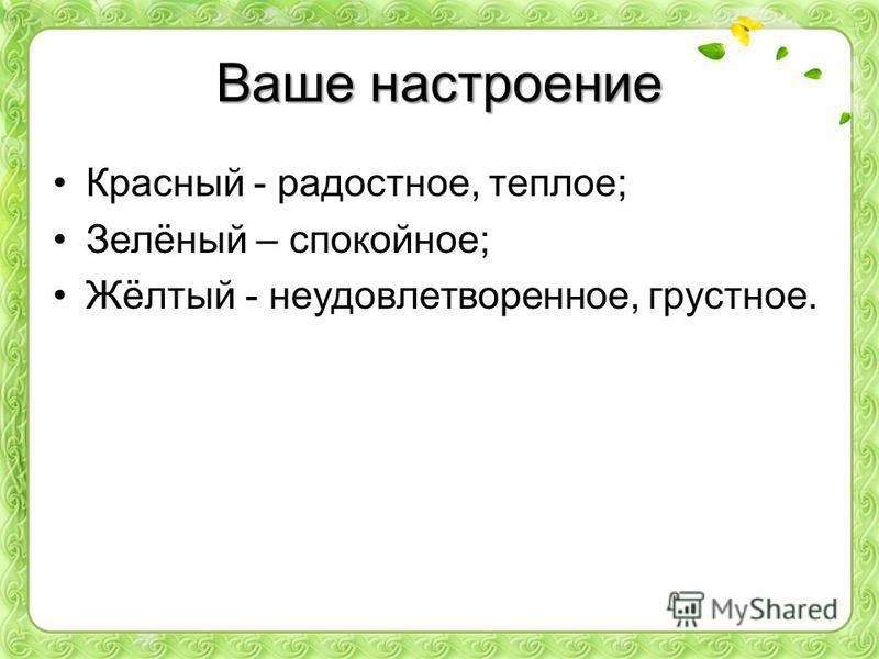 Ваше настроение Красный - радостное, теплое; Зелёный – спокойное; Жёлтый - неудовлетворенное, грустное.