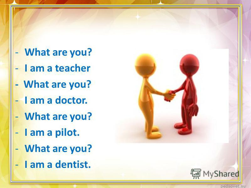 -What are you? -I am a teacher - What are you? -I am a doctor. -What are you? -I am a pilot. -What are you? -I am a dentist.