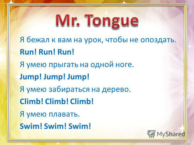 Я бежал к вам на урок, чтобы не опоздать. Run! Run! Run! Я умею прыгать на одной ноге. Jump! Jump! Jump! Я умею забираться на дерево. Climb! Climb! Climb! Я умею плавать. Swim! Swim! Swim!