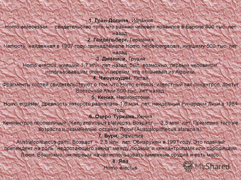 1. Гран-Долина, Испания Homo antecessor свидетельство того, что ранний человек появился в Европе 800 тыс. лет назад. 2. Гейдельберг, Германия Челюсть, найденная в 1907 году, принадлежала Homo heidelbergensis, жившему 500 тыс. лет назад. 3. Дманиси, Г