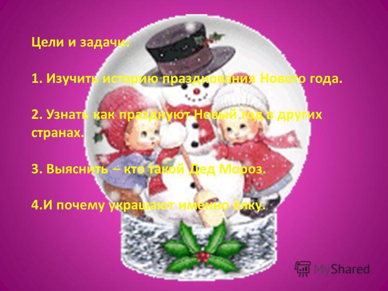 Цели и задачи: 1. Изучить историю празднования Нового года. 2. Узнать как празднуют Новый год в других странах. 3. Выяснить – кто такой Дед Мороз. 4. И почему украшают именно ёлку.