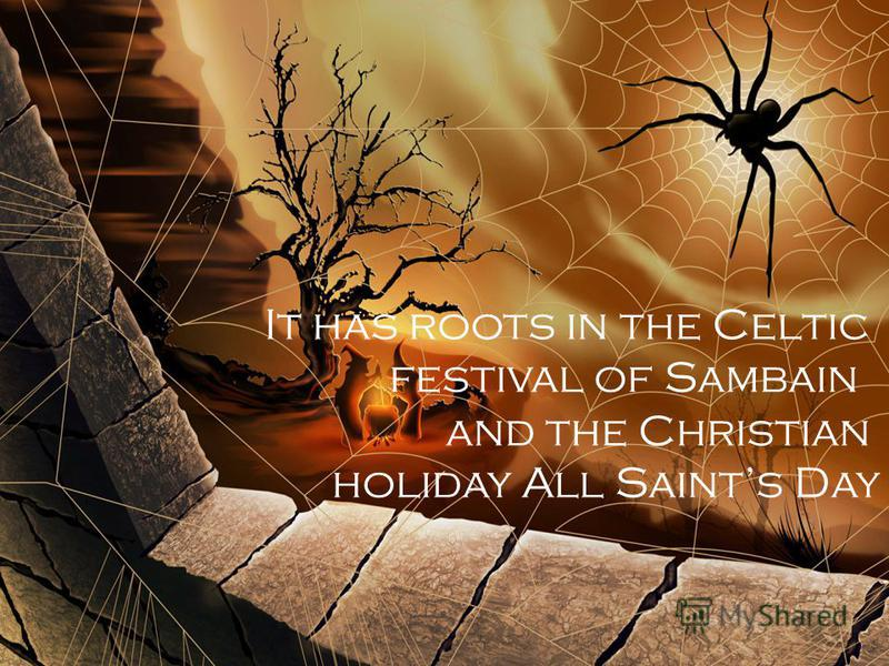 It has roots in the Celtic festival of Sambain and the Christian holiday All Saints Day