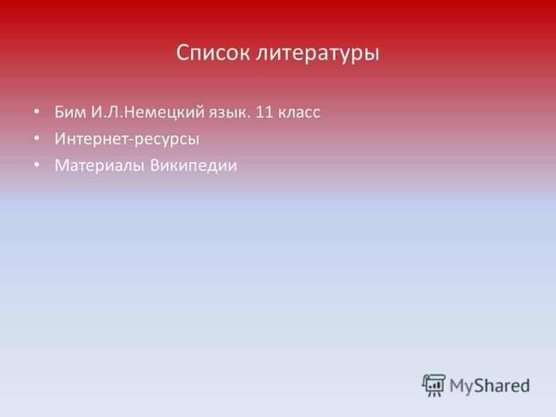 Список литературы Бим И.Л.Немецкий язык. 11 класс Интернет-ресурсы Материалы Википедии
