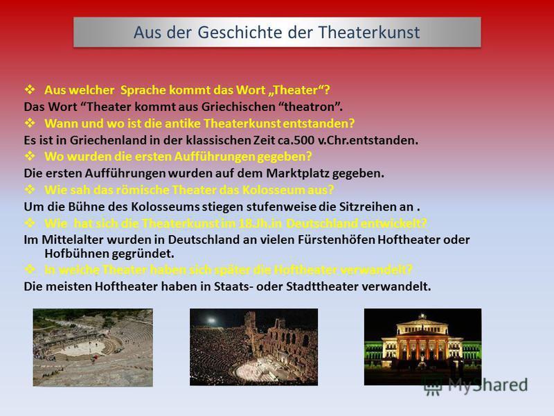 Aus der Geschichte der Theaterkunst Aus welcher Sprache kommt das Wort Theater? Das Wort Theater kommt aus Griechischen theatron. Wann und wo ist die antike Theaterkunst entstanden? Es ist in Griechenland in der klassischen Zeit ca.500 v.Chr.entstand