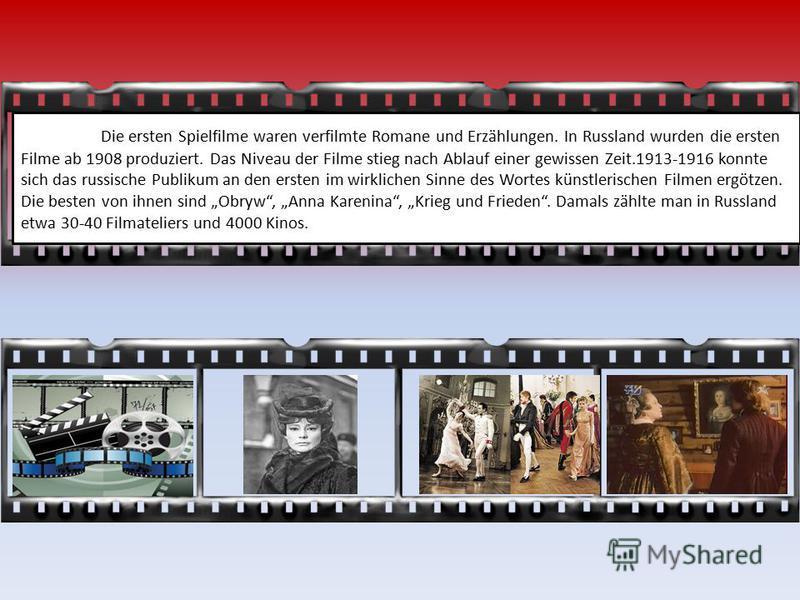 Die ersten Spielfilme waren verfilmte Romane und Erzählungen. In Russland wurden die ersten Filme ab 1908 produziert. Das Niveau der Filme stieg nach Ablauf einer gewissen Zeit.1913-1916 konnte sich das russische Publikum an den ersten im wirklichen