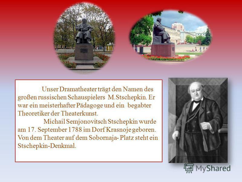 Unser Dramatheater trägt den Namen des großen russischen Schauspielers M.Stschepkin. Er war ein meisterhafter Pädagoge und ein begabter Theoretiker der Theaterkunst. Michail Semjonovitsch Stschepkin wurde am 17. September 1788 im Dorf Krasnoje gebore