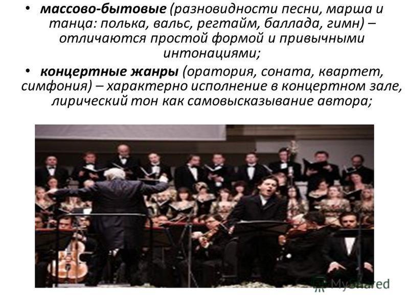 массово-бытовые (разновидности песни, марша и танца: полька, вальс, регтайм, баллада, гимн) – отличаются простой формой и привычными интонациями; концертные жанры (ораториа, соната, квартет, симфония) – характерно исполнение в концертном зале, лириче