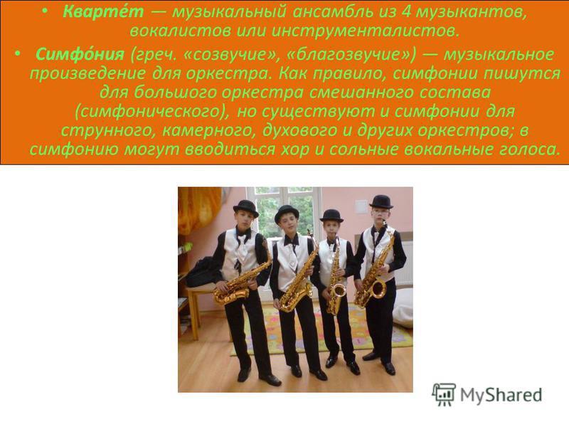 Кварте́т музыкальный ансамбль из 4 музыкантов, вокалистов или инструменталистов. Симфо́ния (греч. «созвучие», «благозвучие») музыкальное произведение для оркестра. Как правило, симфонии пишутся для польшого оркестра смешанного состава (симфонического