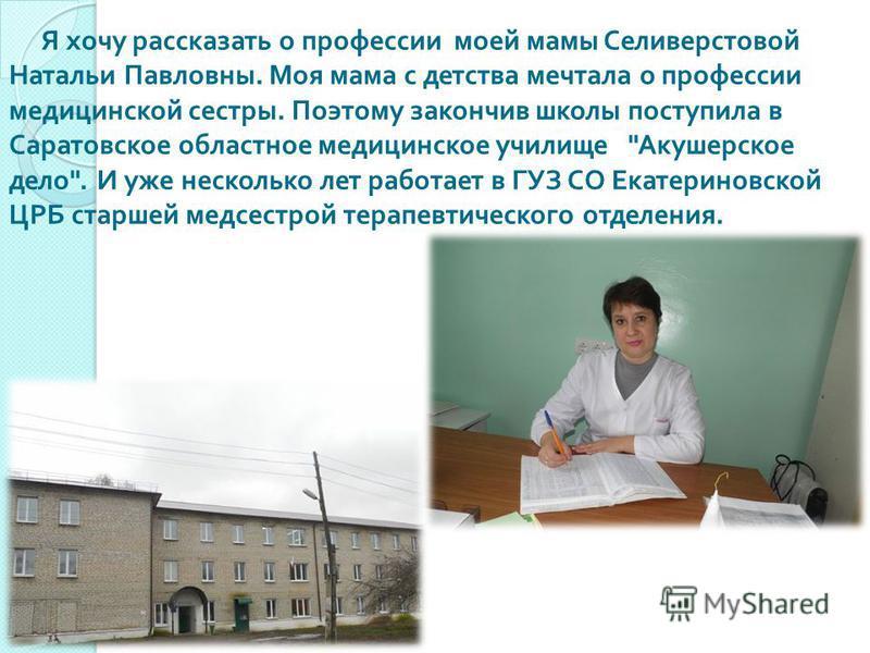 Я хочу рассказать о профессии моей мамы Селиверстовой Натальи Павловны. Моя мама с детства мечтала о профессии медицинской сестры. Поэтому закончив школы поступила в Саратовское областное медицинское училище