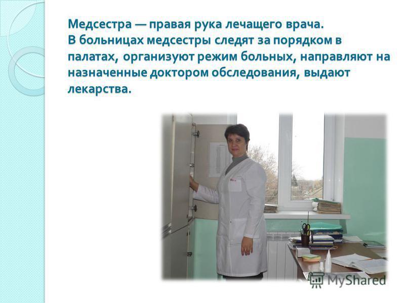 Медсестра правая рука лечащего врача. В больницах медсестры следят за порядком в палатах, организуют режим больных, направляют на назначенные доктором обследования, выдают лекарства. Медсестра правая рука лечащего врача. В больницах медсестры следят