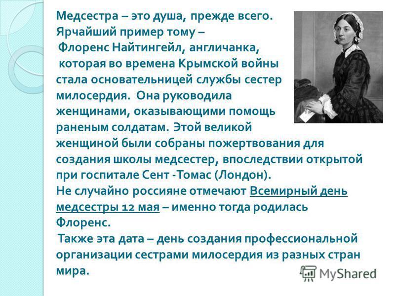 Медсестра – это душа, прежде всего. Ярчайший пример тому – Флоренс Найтингейл, англичанка, которая во времена Крымской войны стала основательницей службы сестер милосердия. Она руководила женщинами, оказывающими помощь раненым солдатам. Этой великой