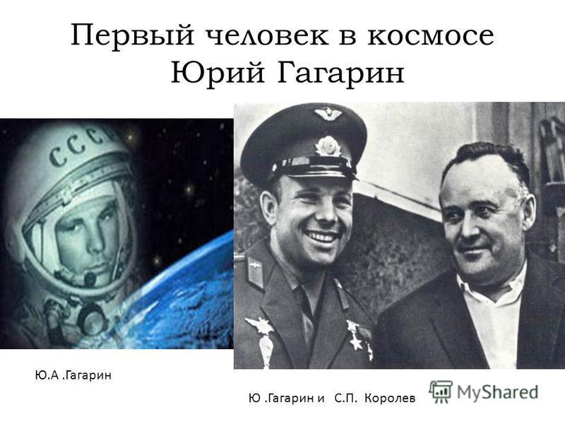 Первый человек в космосе Юрий Гагарин Ю.А.Гагарин Ю.Гагарин и С.П. Королев