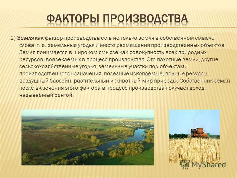2) Земля как фактор производства есть не только земля в собственном смысле слова, т. е. земельные угодья и место размещения производственных объектов. Земля понимается в широком смысле как совокупность всех природных ресурсов, вовлекаемых в процесс п