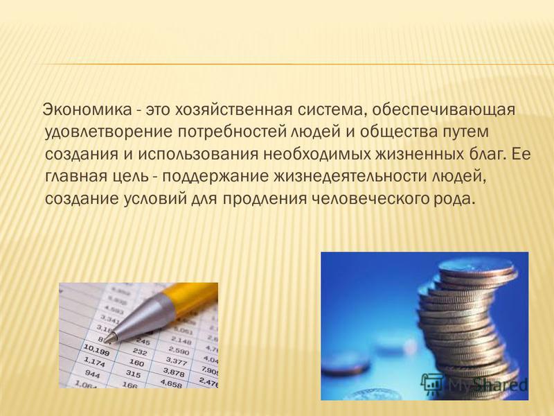 Экономика - это хозяйственная система, обеспечивающая удовлетворение потребностей людей и общества путем coздания и использования необходимых жизненных благ. Ее главная цель - поддержание жизнедеятельности людей, создание условий для продления челове