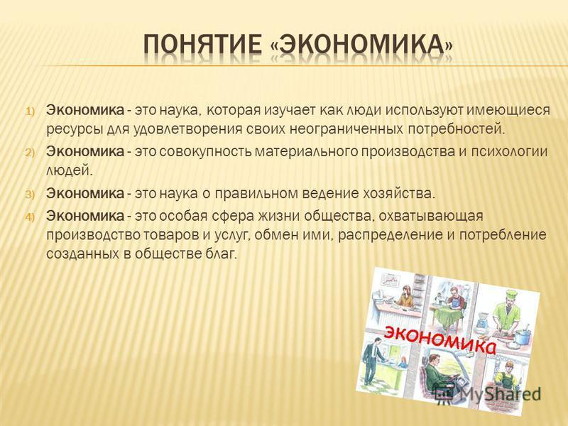 1) Экономика - это наука, которая изучает как люди используют имеющиеся ресурсы для удовлетворения своих неограниченных потребностей. 2) Экономика - это совокупность материального производства и психологии людей. 3) Экономика - это наука о правильном