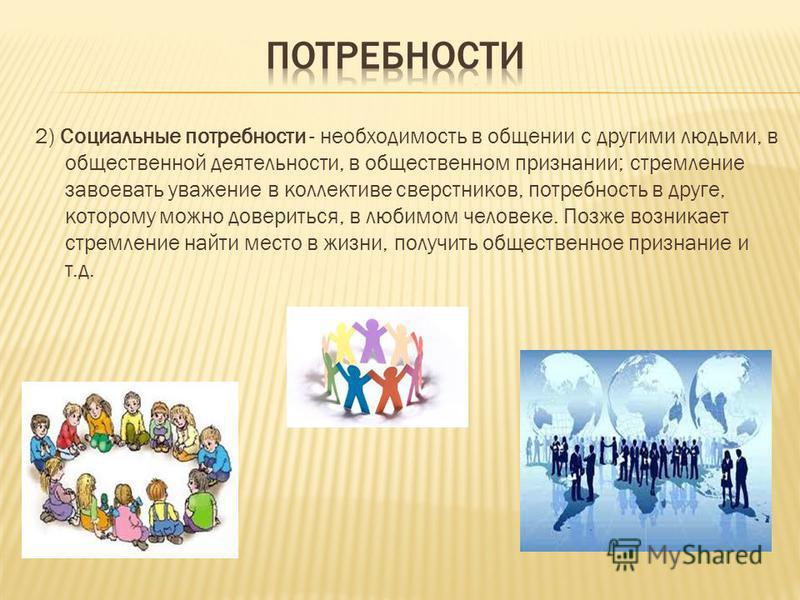 2) Социальные потребности - необходимость в общении с другими людьми, в общественной деятельности, в общественном признании; стремление завоевать уважение в коллективе сверстников, потребность в друге, которому можно довериться, в любимом человеке. П