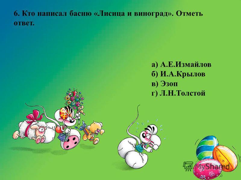 6. Кто написал басню «Лисица и виноград». Отметь ответ. а) А.Е.Измайлов б) И.А.Крылов в) Эзоп г) Л.Н.Толстой