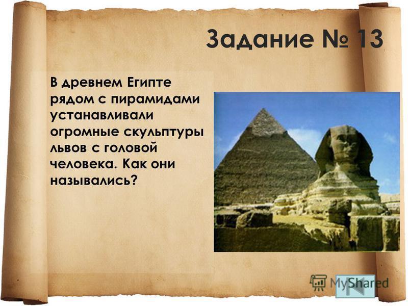 Задание 13 В древнем Египте рядом с пирамидами устанавливали огромные скульптуры львов с головой человека. Как они назывались?