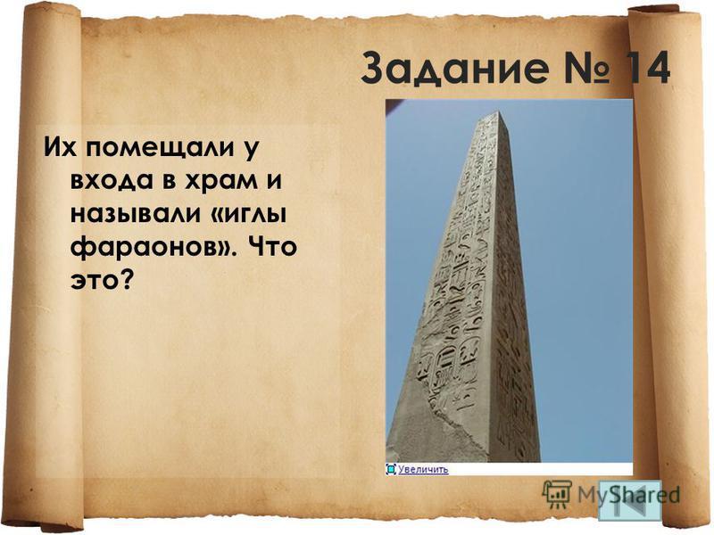 Задание 14 Их помещали у входа в храм и называли «иглы фараонов». Что это?