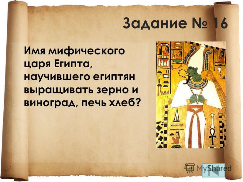Задание 16 Имя мифического царя Египта, научившего египтян выращивать зерно и виноград, печь хлеб?