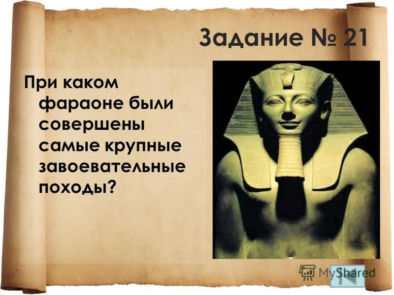 Задание 21 При каком фараоне были совершены самые крупные завоевательные походы?