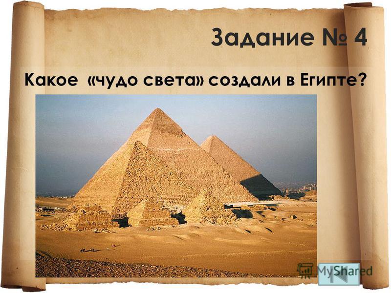 Задание 4 Какое «чудо света» создали в Египте?