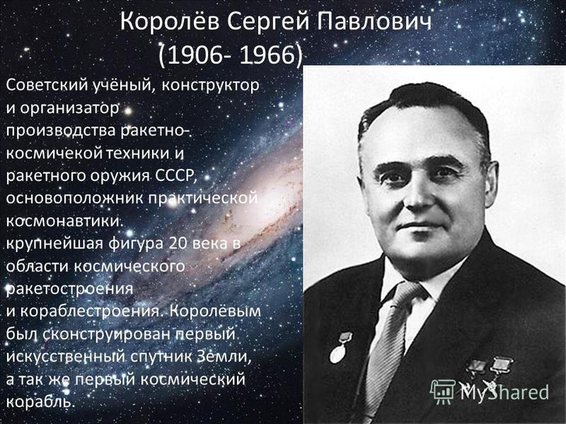 Советский учёный, конструктор и организатор производства ракетно- космической техники и ракетного оружия СССР, основоположник практической космонавтики. крупнейшая фигура 20 века в области космического ракетостроения и кораблестроения. Королёвым был