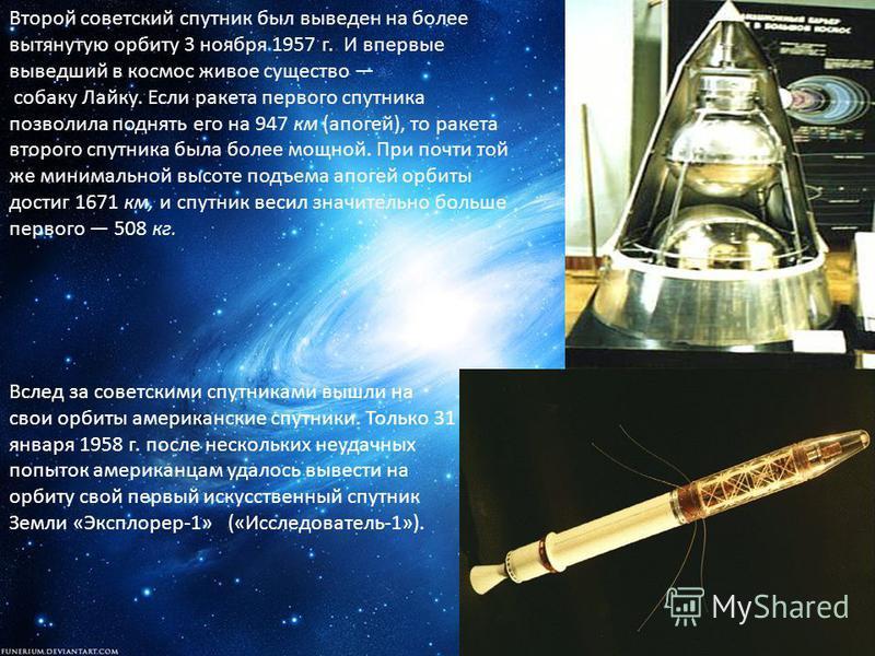 Второй советский спутник был выведен на более вытянутую орбиту 3 ноября 1957 г. И впервые выведший в космос живое существо собаку Лайку. Если ракета первого спутника позволила поднять его на 947 км (апогей), то ракета второго спутника была более мощн