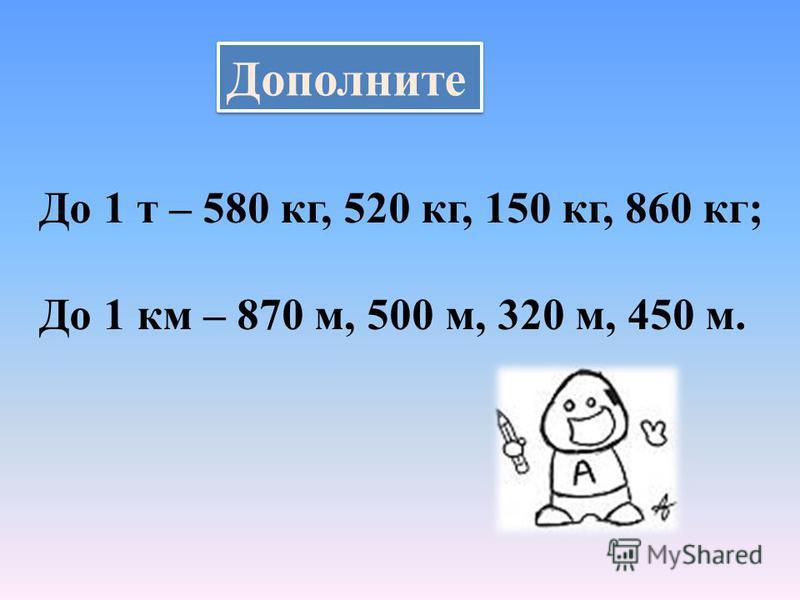 Дополните До 1 т – 580 кг, 520 кг, 150 кг, 860 кг; До 1 км – 870 м, 500 м, 320 м, 450 м.