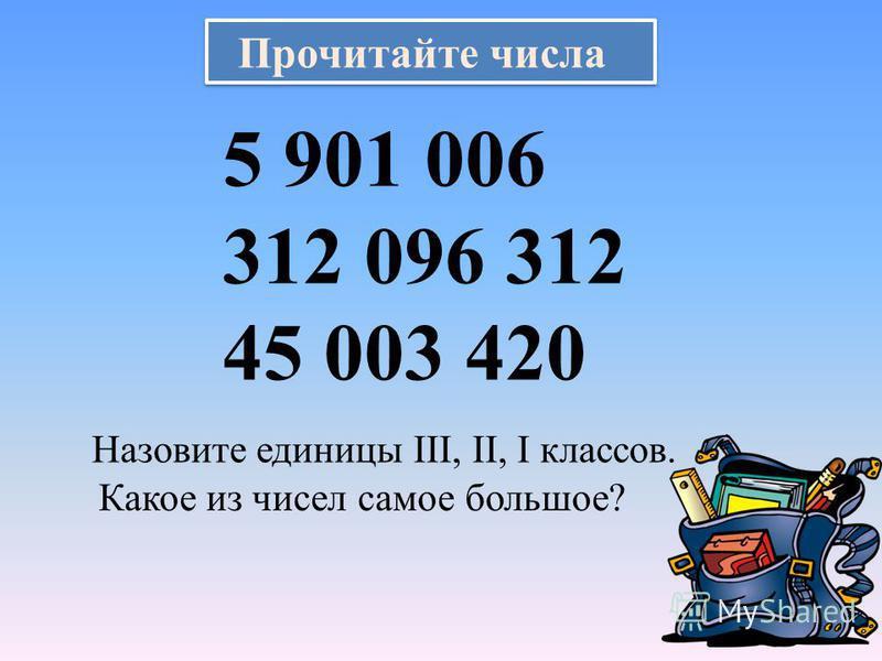 Прочитайте числа 5 901 006 312 096 312 45 003 420 Назовите единицы ΙΙΙ, ΙΙ, Ι классов. Какое из чисел самое большое?