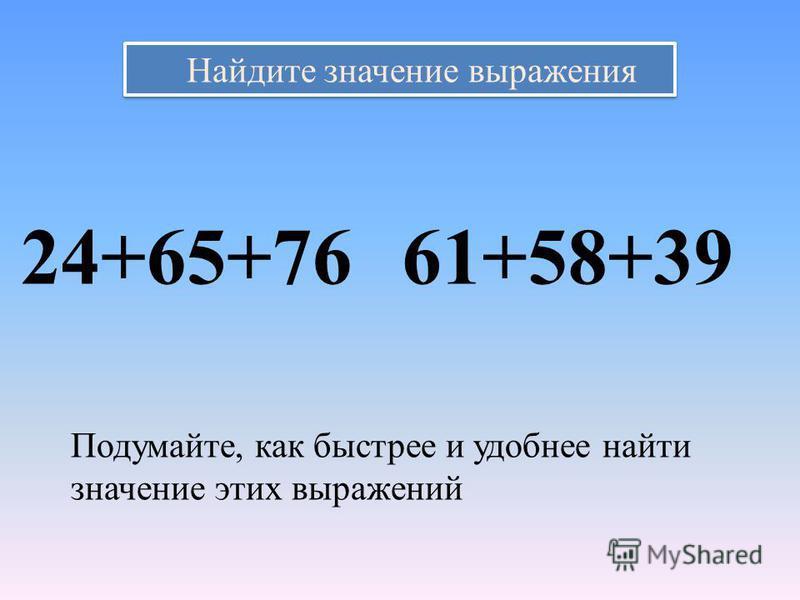 Найдите значение выражения 24+65+7661+58+39 Подумайте, как быстрее и удобнее найти значение этих выражений