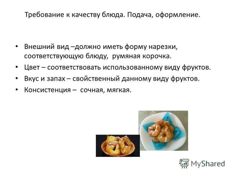 Требование к качеству блюда. Подача, оформление. Внешний вид –должно иметь форму нарезки, соответствующую блюду, румяная корочка. Цвет – соответствовать использованному виду фруктов. Вкус и запах – свойственный данному виду фруктов. Консистенция – со