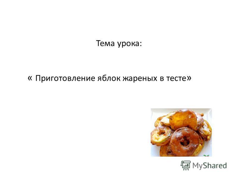 Тема урока: « Приготовление яблок жареных в тесте »