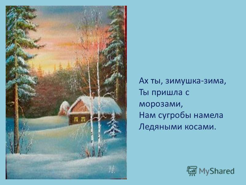 Ах ты, зимушка-зима, Ты пришла с морозами, Нам сугробы намела Ледяными косами.