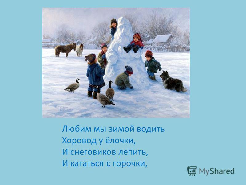 Любим мы зимой водить Хоровод у ёлочки, И снеговиков лепить, И кататься с горочки,